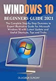WINDOWS 10 BEGINNERS GUIDE 2021: The Complete Step-by-Step Dummies to Expert Illustrative Guide for Microsoft Windows 10 with Latest Update and Useful Shortcuts, Tips and Tricks