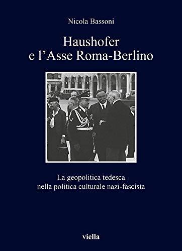 Haushofer e l'asse Roma-Berlino. La geopolitica tedesca nella politica culturale nazi-fascista