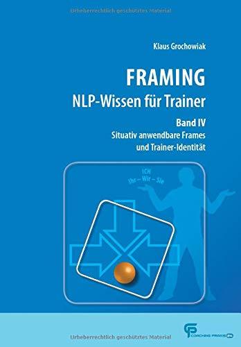 FRAMING NLP-Wissen für Trainer Band 4: Situativ anwendbare Frames und Trainer-Identität