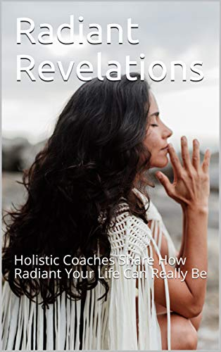 Radiant Revelations: Holistic Coaches Share How Radiant Your Life Can Really Be (English Edition)