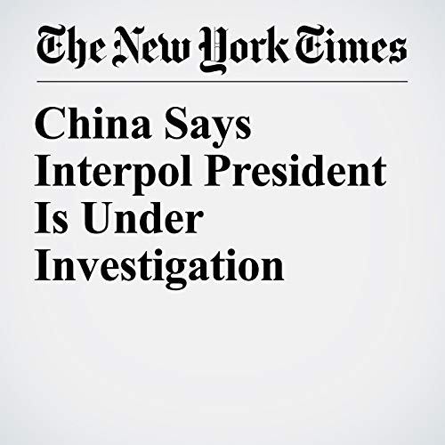China Says Interpol President Is Under Investigation copertina