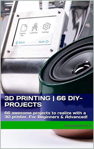 3D Printing | 66 DIY-Projects: 66 awesome projects to realize with a 3D printer For Beginners & Advanced! (English Edition)