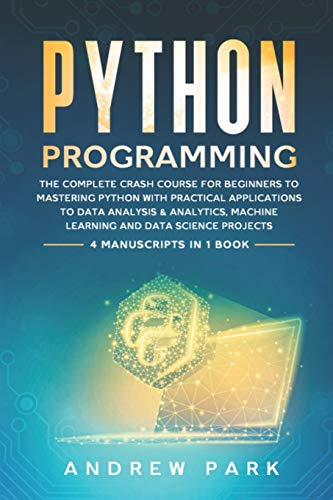 Python Programming: The Complete Crash Course for Beginners to Mastering Python with Practical Applications to Data Analysis & Analytics, Machine Learning and Data Science Projects - 4 Books in 1