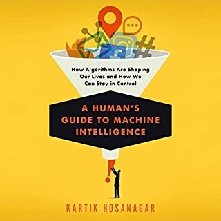 A Human's Guide to Machine Intelligence     How Algorithms Are Shaping Our Lives and How We Can Stay in Control              By:                                                                                                                                 Kartik Hosanagar                               Narrated by:                                                                                                                                 Joe Knezevich                      Length: 5 hrs and 58 mins     8 ratings     Overall 4.9