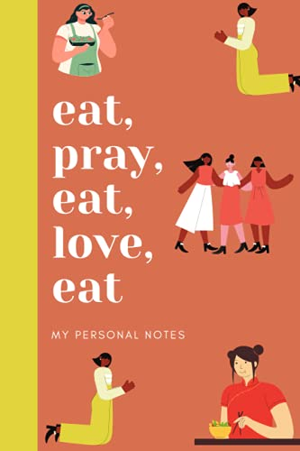 eat, pray, eat, love, eat - My personal notes