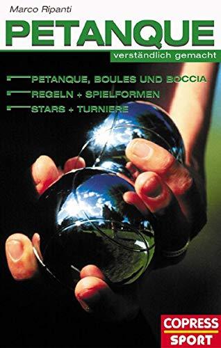 Petanque - verständlich gemacht: Petanque, Boules und Boccia. Regeln und Spielformen, Stars und Turniere