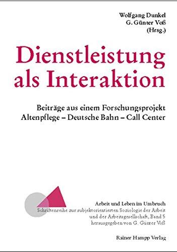 Dienstleistung als Interaktion: Beiträge aus einem Forschungsprojekt. Altenpflege, Deutsche Bahn, Call Center (Arbeit und Leben im Umbruch)