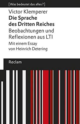 Die Sprache des Dritten Reiches. Beobachtungen und Reflexionen aus LTI: Mit einem Essay von Heinrich Detering. [Was bedeutet das alles?] (Reclams Universal-Bibliothek)