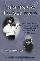 Bronislaw Huberman: From Child Prodigy to Hero, the Violinist Who Saved Jewish Musicians from the Holocaust (Groundbreakers)