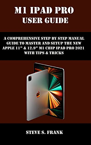 """M1 IPAD PRO USER GUIDE: A Comprehensive Step By Step Manual Guide to Master and Setup the New Apple 11"""" & 12.9"""" M1 Chip Ipad Pro 2021 with Tips & Tricks (English Edition)"""