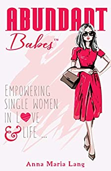 Abundant Babes: Empowering Single Women in Love and Life by [Anna Maria Lang]