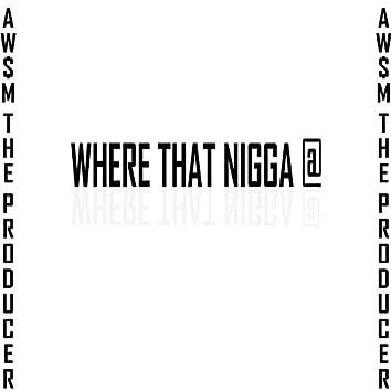 Where That Nigga At!!!!!!