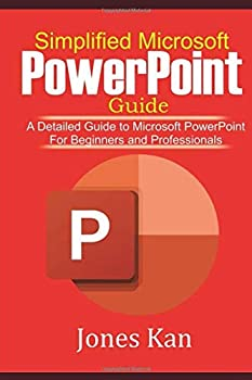 SIMPLIFIED MICROSOFT POWERPOINT GUIDE   A Detailed Guide to Microsoft PowerPoint for Beginners and Professionals