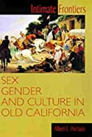 Intimate Frontiers: Sex, Gender, and Culture in Old California (Histories of the American Frontier)