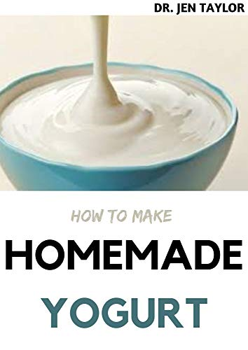 HOW TO MAKE HOMEMADE YOGURT : Step By Step Guide To Make Your Own Yogurt And Kefir At Home. Including 30+ Fresh And Amazing Recipes (English Edition)