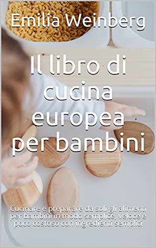 Il libro di cucina europea per bambini: Cucinare e preparare da soli gli alimenti per bambini in modo semplice, veloce e poco costoso con ingredienti semplici