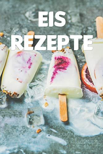 Eis Rezepte: Notizbuch für alle Hobbyköchinnen und Hobbyköche, die Eis lieben   zum Sammeln von Rezepten   für Köche, Köchinnen und alle, die gerne Speiseeis essen
