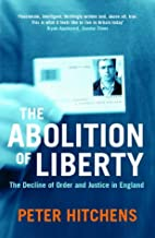The Abolition of Liberty : The Decline of Order and Justice in England