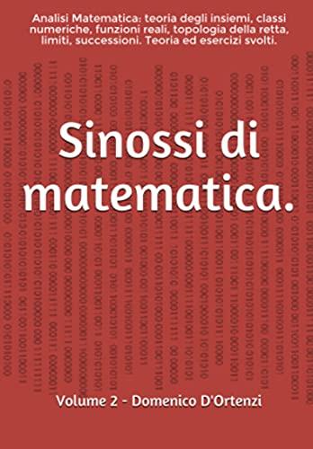 Sinossi di matematica: (Volume 2). Analisi Matematica: teoria degli insiemi, classi numeriche, funzioni, topologia della retta reale, limiti, successioni. Teoria ed esercizi svolti.