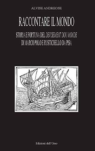 Raccontare il mondo. Storia e fortuna del devisement du monde di Marco Polo e Rustichello da Pisa
