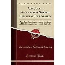 Gai Sollii Apollinaris Sidonii Epistulae Et Carmina: Accedunt Fausti Aliorumque Epistulae Ad Ruricium Aliosque Ruricii Epistulae (Classic Reprint)