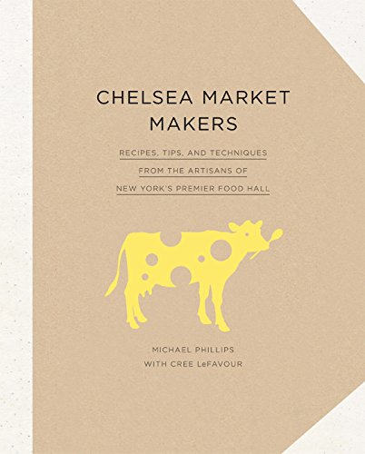 Chelsea Market Makers: Recipes, Tips, and Techniques from the Artisans of New York's Premier Food Hall (English Edition)