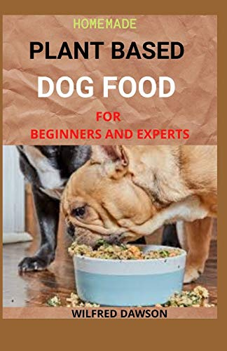 HOMEMADE PLANT BASED DOG FOOD FOR BEGINNERS AND EXPERTS: With Healthy And Delicious Recipes