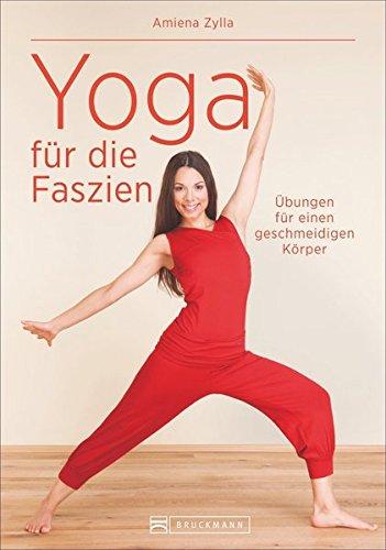 Faszientraining: Faszien-Yoga - Ganzheitliches Training für ein neues Körpergefühl mit stabilisierenden Dehnübungen, gezielter Entspannung und Meditation. Mit Yin Yoga zu mehr Gesundheit!