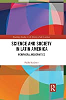 Science and Society in Latin America: Peripheral Modernities (Routledge Studies in the History of the Americas)