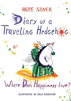 Diary of a Traveling Hedgehog: (or Where Does Happiness Live?) by [Hope Silver, Julia Kosivchuk, Lane Diamond]