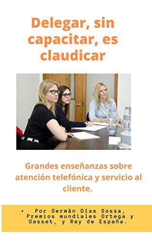 DELEGAR, SIN CAPACITAR, ES CLAUDICAR: Enseñanzas sobre atención telefónica y servicio al cliente
