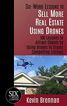 Six-Word Lessons to Sell More Real Estate Using Drones: 100 Lessons to Attract Clients by Using Drones to Create Compelling Listings (The Six-Word Lessons Series Book 45) by [Kevin Brennan]
