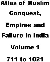 Atlas of Muslim Conquest,Empires and Failure in India (711 to 1021 AD) (Volume 1)
