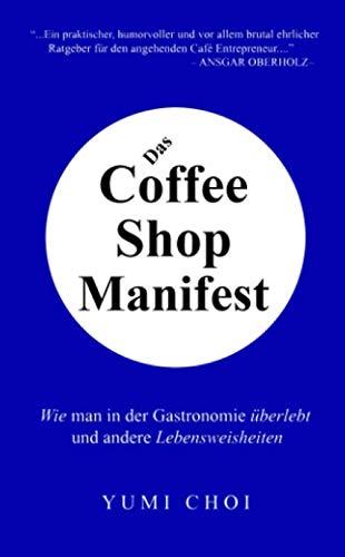 Das Coffee Shop Manifest: Wie man in der Gastronomie überlebt und andere Lebensweisheiten