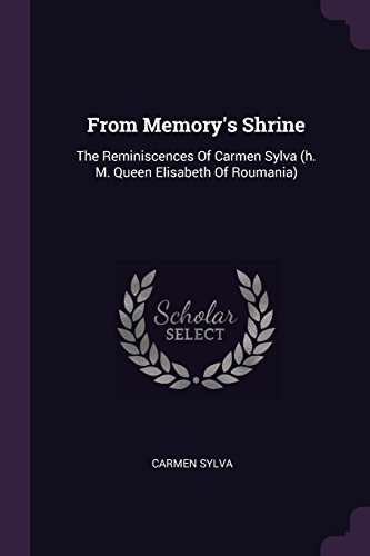 FROM MEMORYS SHRINE: The Reminiscences of Carmen Sylva (H. M. Queen Elisabeth of Roumania)