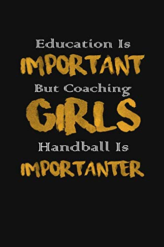 Education Is Important But Coaching Girls Handball Is Importanter: Coach Club Handballer Training Squad | HandBall Gift Team for Coach |  6 x 9
