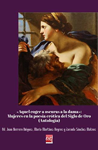 """""""Aquel coger a oscuras de la dama"""". Mujeres en la poesía erótica del Siglo de Oro: (Antología) (Letras áureas. Textos)"""