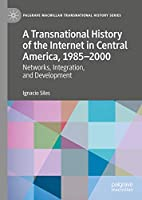 A Transnational History of the Internet in Central America, 1985–2000: Networks, Integration, and Development (Palgrave Macmillan Transnational History Series)