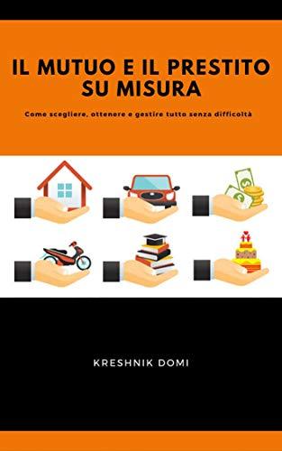 Il mutuo e il prestito su misura: Come scegliere, ottenere e gestire tutto senza difficoltà di [Kreshnik Domi]