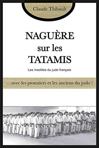 Naguère sur les tatamis : Avec les pionniers et les anciens du judo français