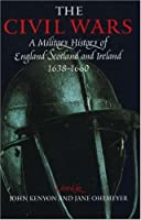 The Civil Wars: A Military History of England, Scotland, and Ireland 1638-1660