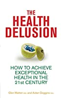 The Health Delusion: How to Achieve Exceptional Health in the 21st Century by Glen Matten Aidan Goggins(2012-05-18)