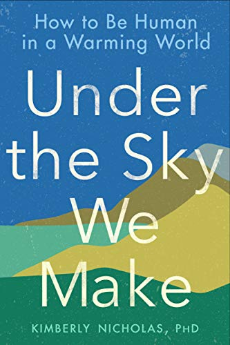 Under The Sky We Make: How to be Human in a Warming Worl