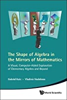 The Shape of Algebra in the Mirrors of Mathematics: A Visual, Computer-Aided Exploration of Elementary Algebra and Beyond