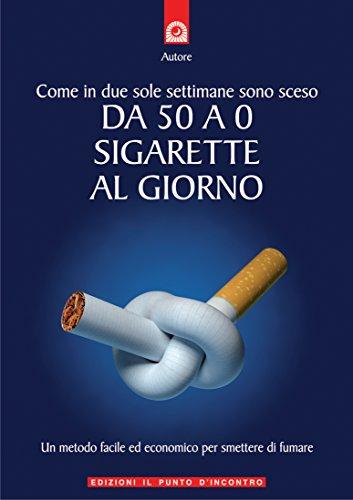 Come in due sole settimane sono sceso da 50 a 0 sigarette al giorno: Un metodo facile ed economico per smettere di fumare. (Salute e benessere)
