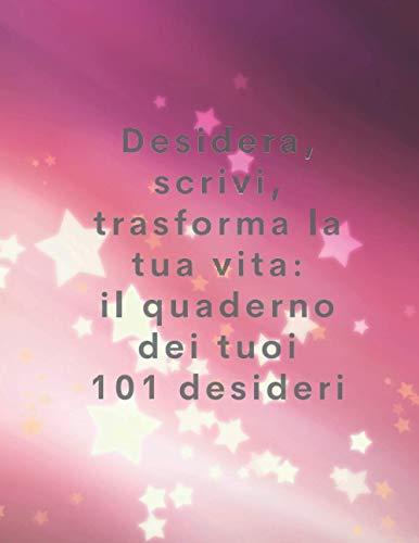 Desidera, scrivi, trasforma la tua vita: il quaderno dei tuoi 101 desideri: Crea la lista dei tuoi sogni e realizzali!