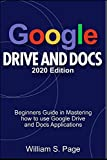 GOOGLE DRIVE AND DOCS 2020 Edition: Beginners Guide in Mastering how to use Google Drive and Docs Applications