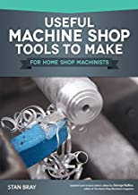 Useful Machine Shop Tools to Make for Home Shop Machinists (Fox Chapel Publishing) 15 Simple, Useful Additions to Your Workshop Equipment, from a Micrometer Stand to a Self-Releasing Mandrel Handle