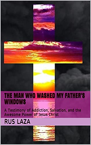 The Man Who Washed My Father's Windows: A Testimony of Addiction, Salvation, and the Awesome Power of Jesus Christ (English Edition)