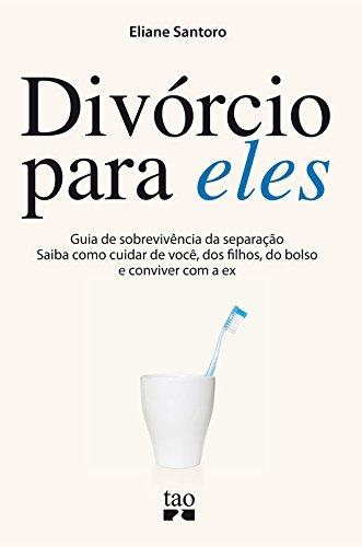 Divórcio para eles: Guia de sobrevivência da separação. Saiba como cuidar de você, dos filhos, do bolso e conviver com a ex